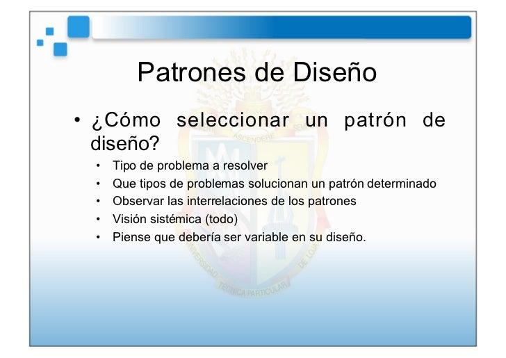 Patrones de Diseño• ¿Cómo seleccionar un patrón de   diseño? •   Tipo de problema a resolver •   Que tipos de problemas...
