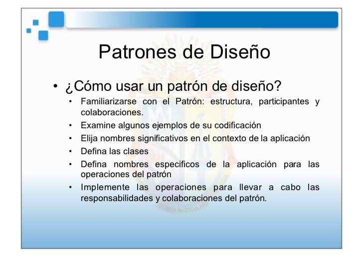 Patrones de Diseño• ¿Cómo usar un patrón de diseño?  • Familiarizarse con el Patrón: estructura, participantes y     col...
