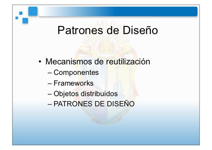 Patrones de Diseño• Mecanismos de reutilización  –Componentes  –Frameworks  –Objetos distribuidos  –PATRONES DE DISEÑO