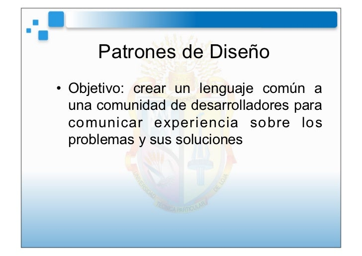 Patrones de Diseño• Objetivo: crear un lenguaje común a   una comunidad de desarrolladores para   comunicar experiencia s...