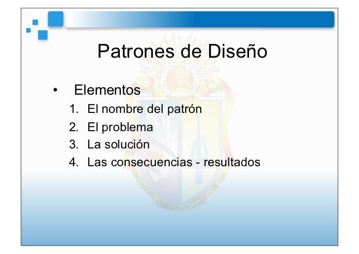 Patrones de Diseño• Elementos  1.   El nombre del patrón  2.   El problema  3.   La solución  4.   Las consecuencias ...