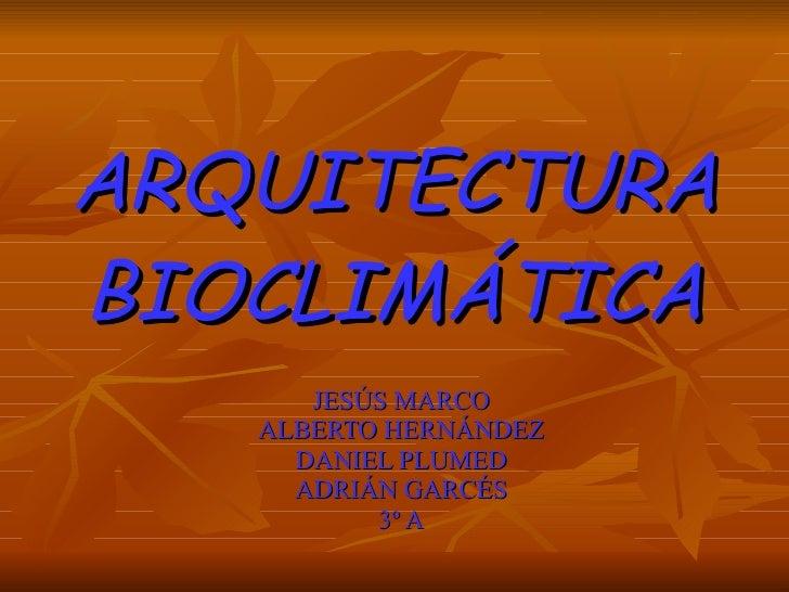 ARQUITECTURA   BIOCLIMÁTICA JESÚS MARCO ALBERTO HERNÁNDEZ DANIEL PLUMED ADRIÁN GARCÉS 3º A