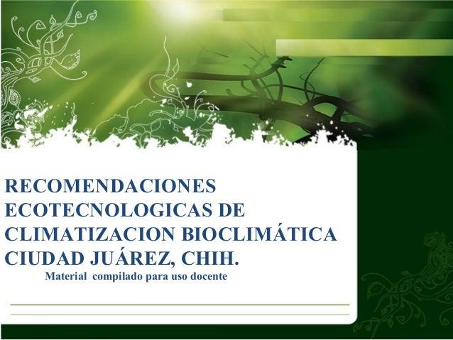 RECOMENDACIONES ECOTECNOLOGICAS DE CLIMATIZACION BIOCLIMÁTICA CIUDAD JUÁREZ, CHIH. Material compilado para uso docente