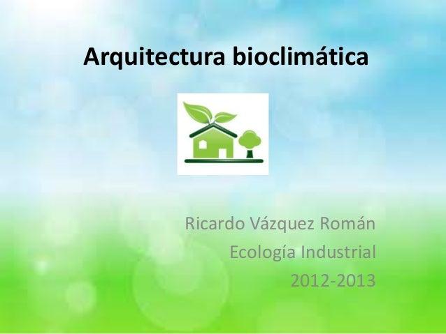 Arquitectura bioclimática        Ricardo Vázquez Román             Ecología Industrial                    2012-2013