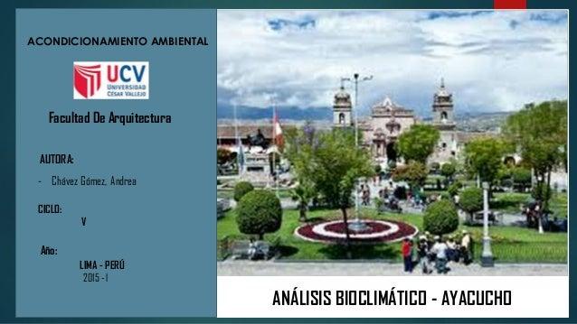 ANÁLISIS BIOCLIMÁTICO - AYACUCHO Facultad De Arquitectura ACONDICIONAMIENTO AMBIENTAL AUTORA: - Chávez Gómez, Andrea CICLO...