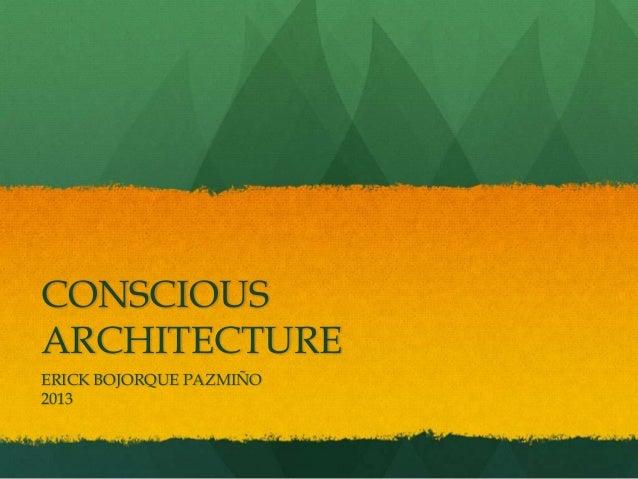 CONSCIOUS ARCHITECTURE ERICK BOJORQUE PAZMIÑO 2013