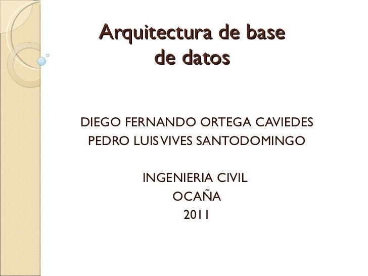 Arquitectura de base de datos DIEGO FERNANDO ORTEGA CAVIEDES PEDRO LUIS VIVES SANTODOMINGO INGENIERIA CIVIL  OCAÑA 2011