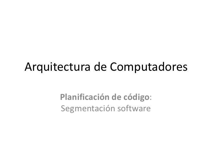 Arquitectura de Computadores      Planificación de código:      Segmentación software