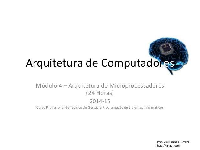 Arquitetura de Computadores Módulo 4 – Arquitetura de Microprocessadores (24 Horas) 2014-15 Curso Profissional de Técnico ...