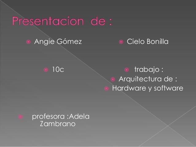   Angie Gómez      10c  profesora :Adela Zambrano    Cielo Bonilla  trabajo :  Arquitectura de :  Hardware y softwar...