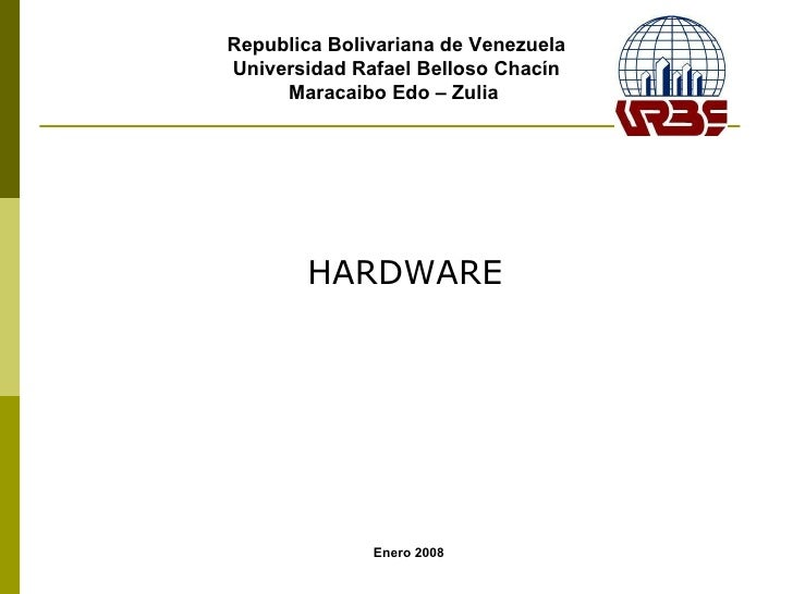 Republica Bolivariana de Venezuela Universidad Rafael Belloso Chacín Maracaibo Edo – Zulia  Enero 2008 HARDWARE