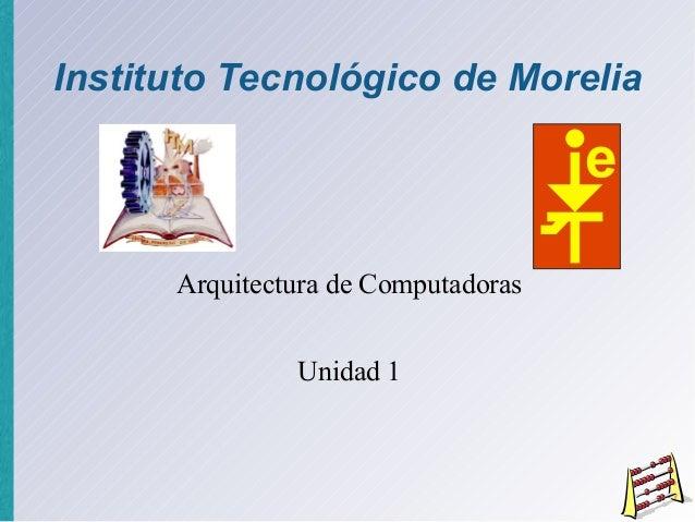 Instituto Tecnológico de Morelia  Arquitectura de Computadoras Unidad 1