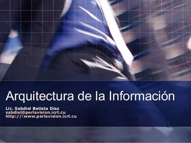 Arquitectura de la Información Lic. Sabdiel Batista Díaz sabdiel@perlavision.icrt.cu http://:www.perlavision.icrt.cu