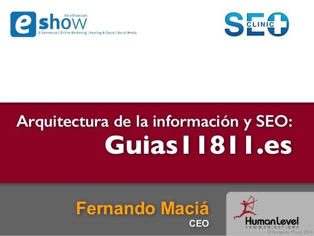 © Fernando Maciá, 2014 Arquitectura de la información y SEO: Guias11811.es Fernando Maciá CEO