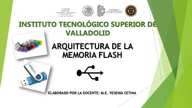 INSTITUTO TECNOLÓGICO SUPERIOR DE VALLADOLID ARQUITECTURA DE LA MEMORIA FLASH ELABORADO POR LA DOCENTE: M.E. YESENIA CETINA