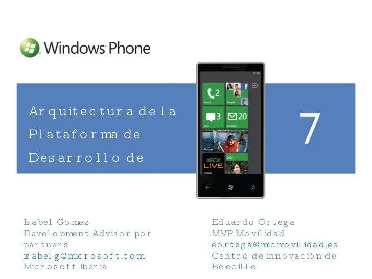 <ul><li>Arquitectura de la Plataforma de Desarrollo de Windows Phone 7 </li></ul>Isabel Gomez  Development Advisor por par...
