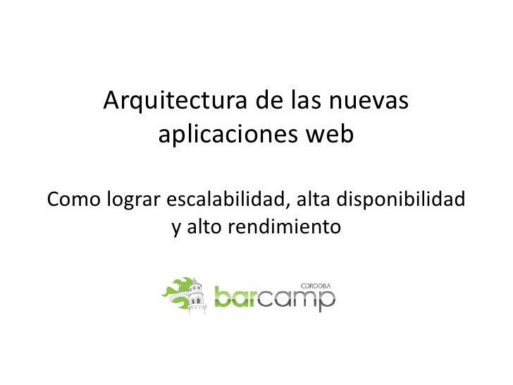 Arquitectura de las nuevas           aplicaciones web  Como lograr escalabilidad, alta disponibilidad             y alto r...