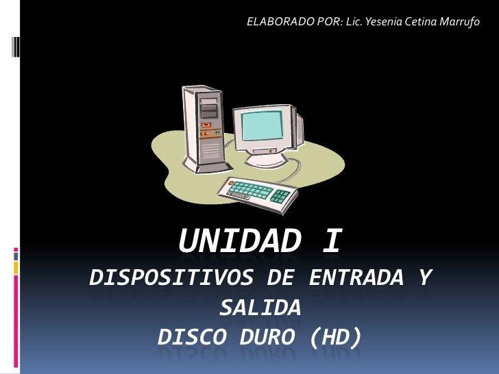 ELABORADO POR: Lic. Yesenia Cetina Marrufo           UNIDAD I DISPOSITIVOS DE ENTRADA Y          SALIDA      DISCO DURO (H...