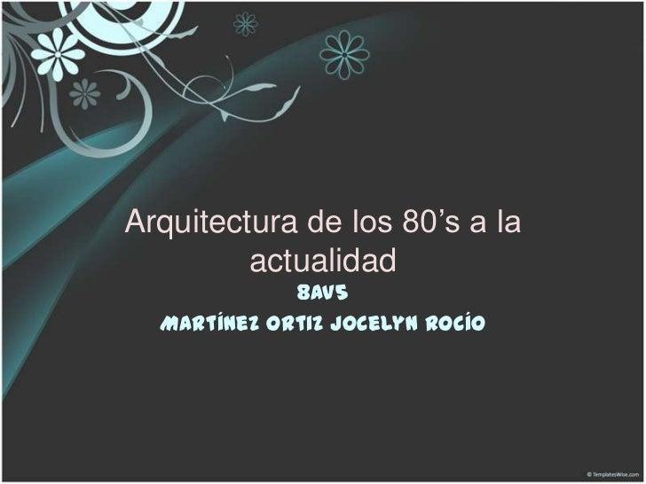 Arquitectura de los 80's a la         actualidad             8AV5  Martínez Ortiz Jocelyn Rocío