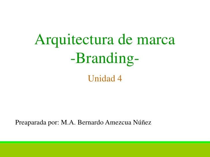 Arquitectura de marca           -Branding-                      Unidad 4Preaparada por: M.A. Bernardo Amezcua Núñez