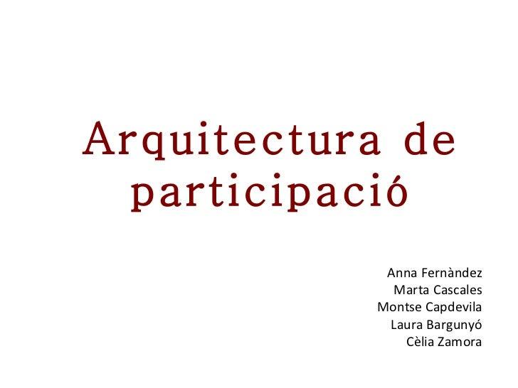 Arquitectura de participació Anna Fernàndez Marta Cascales Montse Capdevila Laura Bargunyó Cèlia Zamora