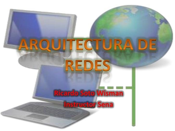 ARQUITECTURA DE REDES<br />Ricardo Soto Wisman<br />Instructor Sena<br />