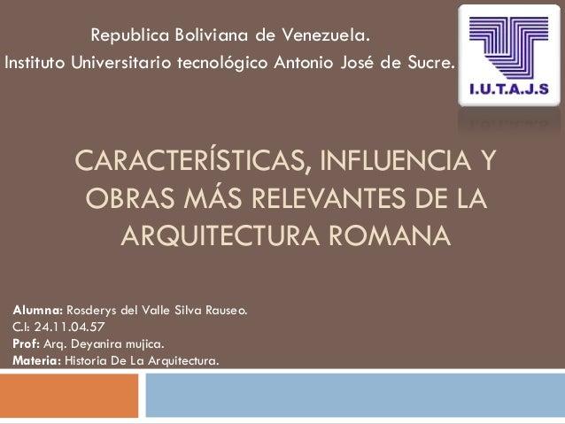 CARACTERÍSTICAS, INFLUENCIA Y OBRAS MÁS RELEVANTES DE LA ARQUITECTURA ROMANA Republica Boliviana de Venezuela. Instituto U...