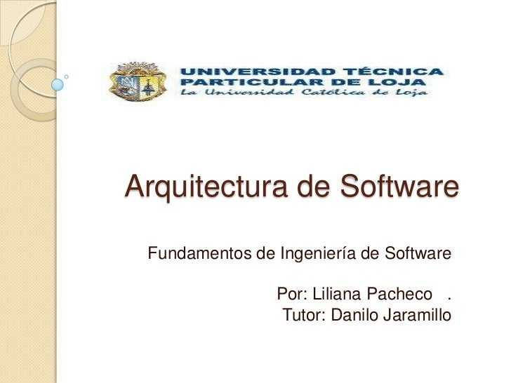 Arquitectura de Software Fundamentos de Ingeniería de Software                Por: Liliana Pacheco .                 Tutor...