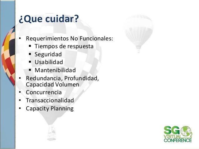 ¿Que cuidar? • Requerimientos No Funcionales:  Tiempos de respuesta  Seguridad  Usabilidad  Mantenibilidad • Redundanc...