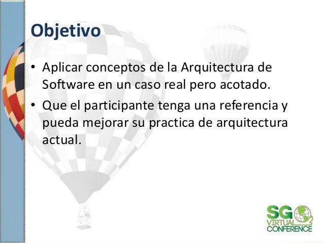 Objetivo • Aplicar conceptos de la Arquitectura de Software en un caso real pero acotado. • Que el participante tenga una ...