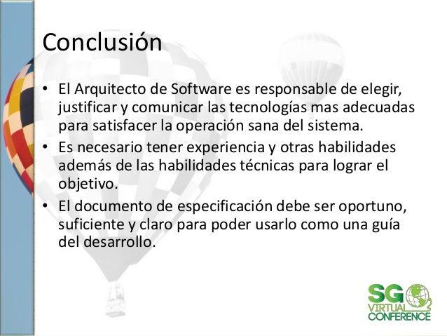 Conclusión • El Arquitecto de Software es responsable de elegir, justificar y comunicar las tecnologías mas adecuadas para...