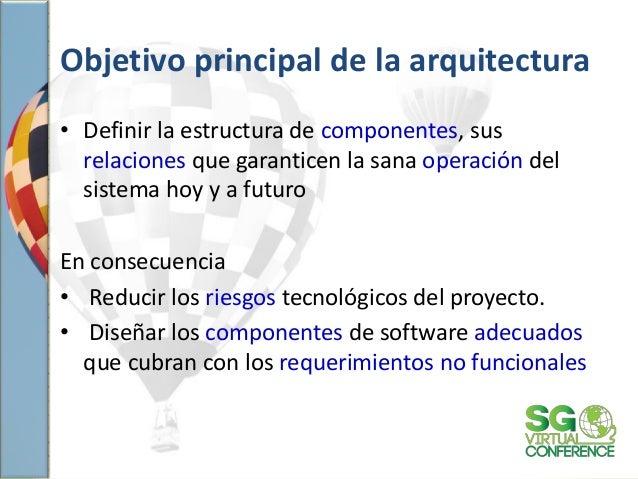 Objetivo principal de la arquitectura • Definir la estructura de componentes, sus relaciones que garanticen la sana operac...