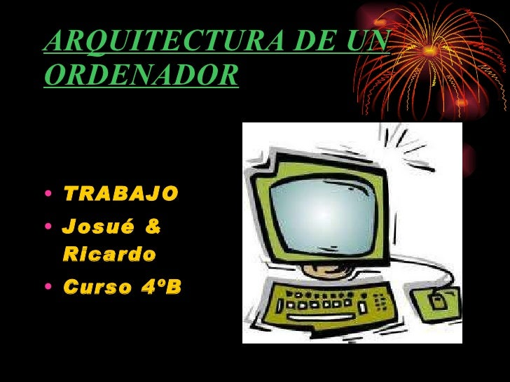 ARQUITECTURA DE UN ORDENADOR <ul><li>TRABAJO </li></ul><ul><li>Josué & Ricardo  </li></ul><ul><li>Curso 4ºB </li></ul>