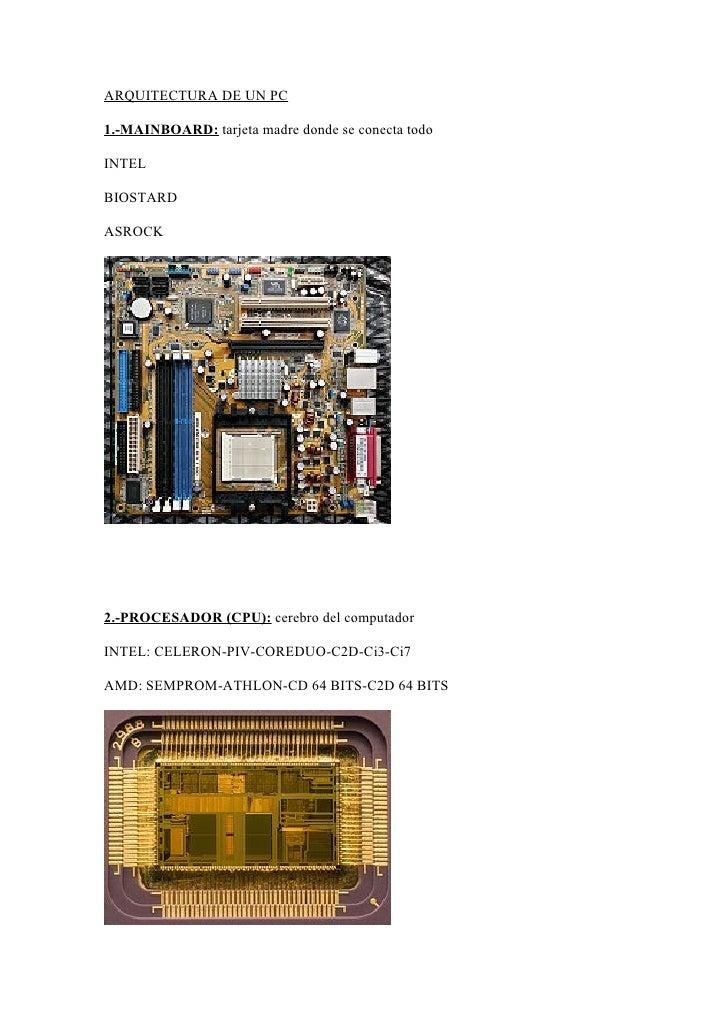 ARQUITECTURA DE UN PC  1.-MAINBOARD: tarjeta madre donde se conecta todo  INTEL  BIOSTARD  ASROCK     2.-PROCESADOR (CPU):...