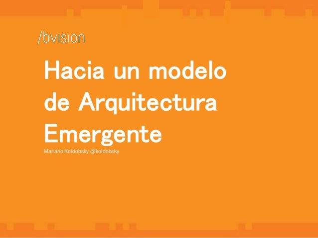 1  Hacia un modelo  de Arquitectura  Emergente  Mariano Koldobsky @koldobsky