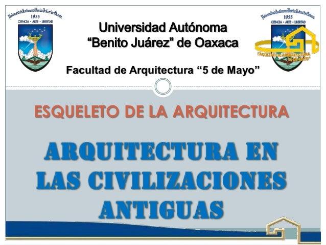 """ARQUITECTURA EN LAS CIVILIZACIONES ANTIGUAS ESQUELETO DE LA ARQUITECTURA Universidad Autónoma """"Benito Juárez"""" de Oaxaca Fa..."""