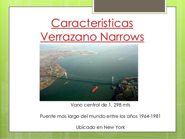 Caracteristicas Verrazano Narrows  Vano central de 1, 298 mts Puente mas largo del mundo entre los años 1964-1981  Ubicado...
