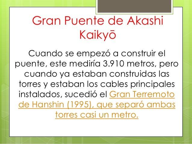 Gran Puente de Akashi Kaikyō Cuando se empezó a construir el puente, este mediría 3.910 metros, pero cuando ya estaban con...