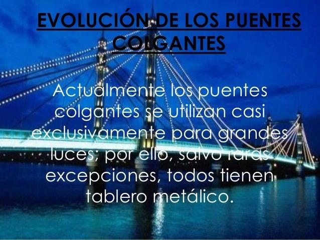 EVOLUCIÓN DE LOS PUENTES COLGANTES Actualmente los puentes colgantes se utilizan casi exclusivamente para grandes luces; p...