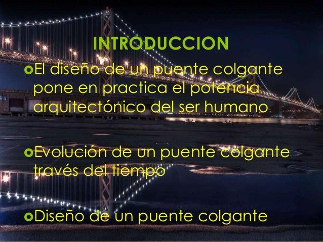 INTRODUCCION El  diseño de un puente colgante pone en practica el potencia arquitectónico del ser humano  Evolución  de ...