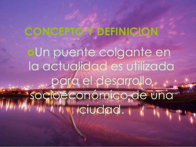 CONCEPTO Y DEFINICION Un  puente colgante en la actualidad es utilizada para el desarrollo socioeconómico de una ciudad.