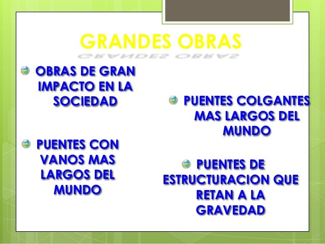 GRANDES OBRAS OBRAS DE GRAN IMPACTO EN LA SOCIEDAD  PUENTES CON VANOS MAS LARGOS DEL MUNDO  PUENTES COLGANTES MAS LARGOS D...