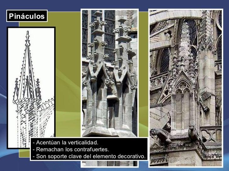 Pináculos - Acentúan la verticalidad. - Remachan los contrafuertes. - Son soporte clave del elemento decorativo.