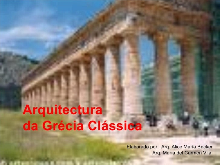 Arquitectura  da Grécia Clássica Elaborado por:  Arq. Alice María Becker Arq. María del Carmen Vila