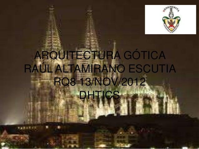 ARQUITECTURA GÓTICARAÚL ALTAMIRANO ESCUTIA    RQ8 13/NOV/2012         DHTICS