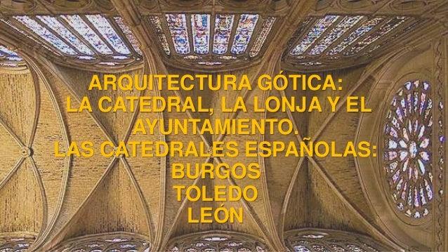 ARQUITECTURA GÓTICA: LA CATEDRAL, LA LONJA Y EL AYUNTAMIENTO. LAS CATEDRALES ESPAÑOLAS: BURGOS TOLEDO LEÓN