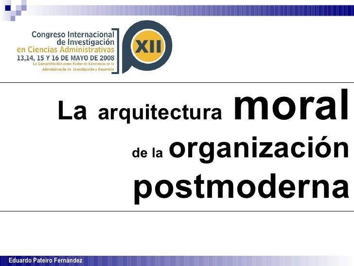 La   arquitectura   moral   de la   organización   postmoderna Eduardo Pateiro Fernández