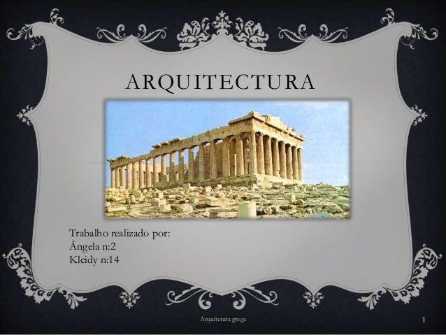 ARQUITECTURATrabalho realizado por:Ângela n:2Kleidy n:14                          Arquitetura grega   1