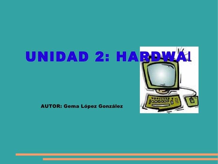 UNIDAD 2: HARDWARE AUTOR: Gema López González