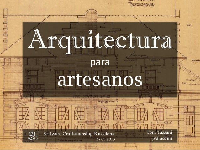 Arquitectura para artesanos Software Craftsmanship Barcelona 27.09.2015 Toni Tassani @atassani